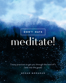 Don't Hate, Meditate! (5 Easy Practices to Get You Through the Hard Sh*t (and into the Good)) by Megan Monahan, 9780399582554