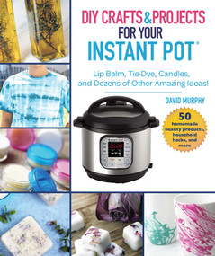 DIY Crafts & Projects for Your Instant Pot (Lip Balm, Tie-Dye, Candles, and Dozens of Other Amazing Ideas!) by David Murphy, 9781510746169