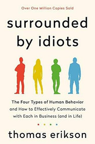 Surrounded by Idiots (The Four Types of Human Behavior and How to Effectively Communicate with Each in Business (and in Life)) by Thomas Erikson, 9781250179944