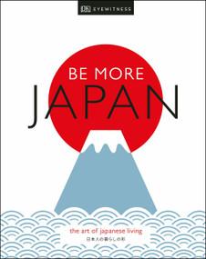 Be More Japan (The Art of Japanese Living) by DK Eyewitness, 9781465492067