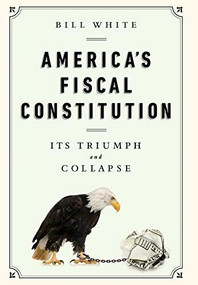 America's Fiscal Constitution (Its Triumph and Collapse) by Bill White, 9781610393430