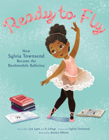 Ready to Fly: How Sylvia Townsend Became the Bookmobile Ballerina by Lea Lyon, Jessica Gibson, Alexandria LaFaye, 9780062888785