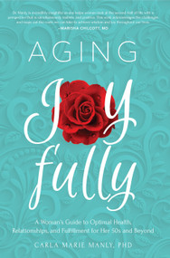 Aging Joyfully (A Woman's Guide to Optimal Health, Relationships, and Fulfillment for Her 50s and Beyond) by Carla Marie Manly, 9781641701419