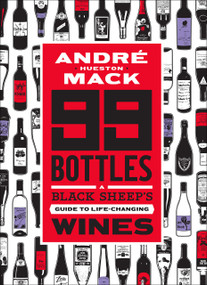 99 Bottles (A Black Sheep's Guide to Life-Changing Wines) by André Hueston Mack, Rob DeBorde, 9781419734571