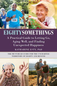 Eightysomethings (A Practical Guide to Letting Go, Aging Well, and Finding Unexpected Happiness) by Katharine Esty, 9781510743120