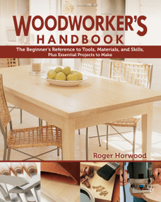 Woodworker's Handbook (The Beginner's Reference to Tools, Materials, and Skills, Plus Essential Projects to Make) by Roger Horwood, 9781497100657