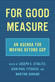 For Good Measure (An Agenda for Moving Beyond GDP) by Joseph E. Stiglitz, Jean-Paul Fitoussi, Martine Durand, 9781620975718