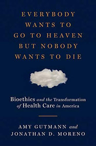 Everybody Wants to Go to Heaven but Nobody Wants to Die (Bioethics and the Transformation of Health Care in America) by Amy Gutmann, Jonathan D. Moreno, 9780871404466