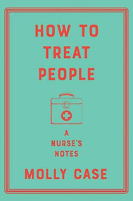 How to Treat People (A Nurse's Notes) by Molly Case, 9781324003465