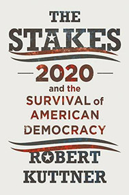 The Stakes (2020 and the Survival of American Democracy) by Robert Kuttner, 9781324003656