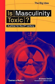 Is Masculinity Toxic? (A Primer for the 21st Century) by Andrew Smiler, 9780500295021