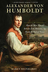 Alexander von Humboldt (How the Most Famous Scientist of the Romantic Age Found the Soul of Nature) by Maren Meinhardt, 9781629190198