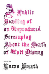 A Public Reading of an Unproduced Screenplay About the Death of Walt Disney (A Play) by Lucas Hnath, 9781468310825