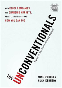 The Unconventionals (How Rebel Companies Are Changing Markets, Hearts, and Minds-and How You Can Too) by Mike O'Toole, Hugh Kennedy, 9781492680239