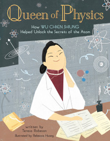 Queen of Physics (How Wu Chien Shiung Helped Unlock the Secrets of the Atom) by Teresa Robeson, Rebecca Huang, 9781454932208