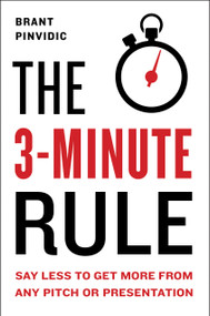 The 3-Minute Rule (Say Less to Get More from Any Pitch or Presentation) by Brant Pinvidic, 9780525540724