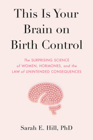 This Is Your Brain on Birth Control (The Surprising Science of Women, Hormones, and the Law of Unintended Consequences) by Sarah Hill, 9780525536031