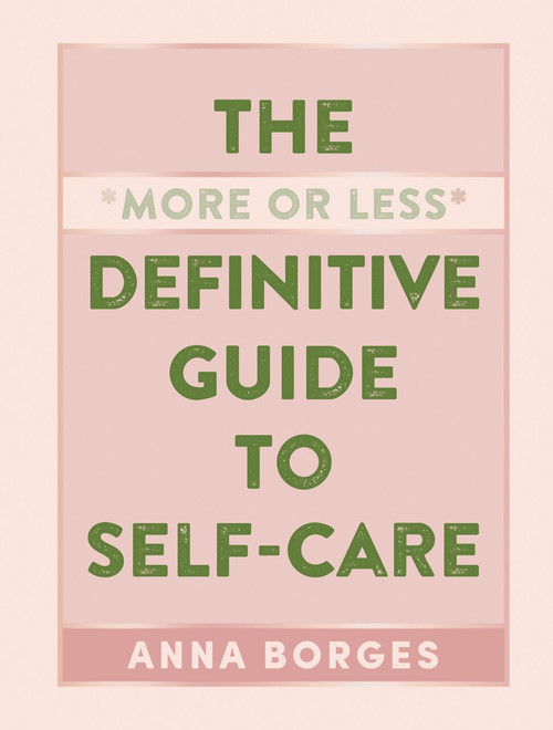 The More or Less Definitive Guide to Self-Care by Anna Borges, 9781615196104