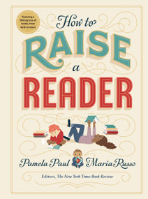 How to Raise a Reader by Pamela Paul, Maria Russo, Dan Yaccarino, Lisk Feng, Vera Brosgol, Monica Garwood, 9781523505302