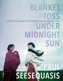Blanket Toss Under Midnight Sun (Portraits of Everyday Life in Eight Indigenous Communities) by Paul Seesequasis, 9780735273313