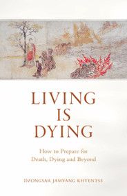Living Is Dying (How to Prepare for Death, Dying and Beyond) by Dzongsar Jamyang Khyentse, 9781611808070