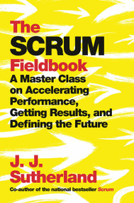 The Scrum Fieldbook (A Master Class on Accelerating Performance, Getting Results, and Defining  the Future) by J.J. Sutherland, 9780525573210