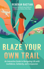 Blaze Your Own Trail (An Interactive Guide to Navigating Life with Confidence, Solidarity and Compassion) by Rebekah Bastian, Sarah Lacy, 9781523087952