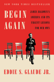 Begin Again (James Baldwin's America and Its Urgent Lessons for Our Own) by Eddie S. Glaude Jr., 9780525575320