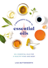 A Beginner's Guide to Essential Oils (65+ Essential Oils for a Healthy Mind and Body) by Lisa Butterworth, 9780593135990