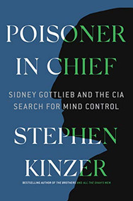 Poisoner in Chief (Sidney Gottlieb and the CIA Search for Mind Control) by Stephen Kinzer, 9781250140432