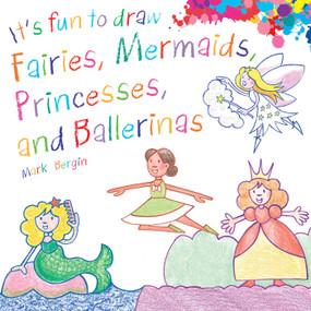 It's Fun to Draw Fairies, Mermaids, Princesses, and Ballerinas by Mark Bergin, 9781510743625