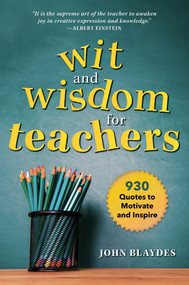 Wit and Wisdom for Teachers (930 Quotes to Motivate and Inspire) by John Blaydes, 9781510736948