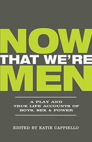 Now That We're Men (A Play and True Life Accounts of Boys, Sex & Power (UPDATED EDITION)) by Katie Cappiello, Marquis Rodriguez, Dominic Fumusa, 9781948340182