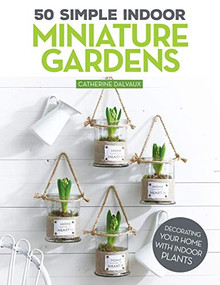 50 Simple Indoor Miniature Gardens (Decorating Your Home with Indoor Plants) by Catherine Delvaux, 9781497100480