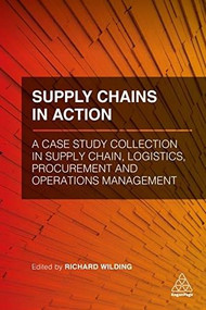 Supply Chains in Action (A Case Study Collection in Supply Chain, Logistics, Procurement and Operations Management) by Richard Wilding, 9780749483708