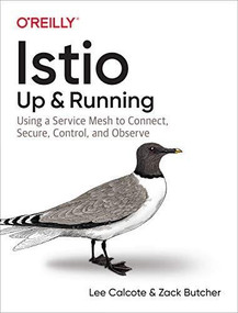 Istio: Up and Running (Using a Service Mesh to Connect, Secure, Control, and Observe) by Lee Calcote, Zack Butcher, 9781492043782