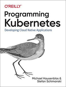 Programming Kubernetes (Developing Cloud-Native Applications) by Michael Hausenblas, Stefan Schimanski, 9781492047100