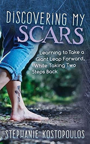 Discovering My Scars (Learning to Take a Giant Leap Forward, While Taking Two Steps Back) by Stephanie Kostopoulos, 9781642795172