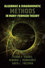 Algebraic and Diagrammatic Methods in Many-Fermion Theory by Frank E. Harris, Hendrik J. Monkhorst, David L. Freeman, 9780486837215