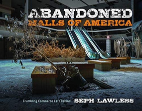 Abandoned Malls of America (Crumbling Commerce Left Behind) by Seph Lawless, 9781631585234
