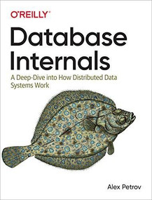 Database Internals (A Deep Dive into How Distributed Data Systems Work) by Alex Petrov, 9781492040347
