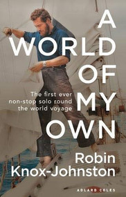 A World of My Own (The First Ever Non-stop Solo Round the World Voyage) - 9781472974402 by Robin Knox-Johnston, 9781472974402