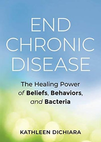 End Chronic Disease (The Healing Power of Beliefs, Behaviors, and Bacteria) by Kathleen DiChiara, 9781401957117