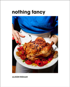 Nothing Fancy (Unfussy Food for Having People Over) by Alison Roman, 9780451497017