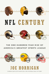 NFL Century (The One-Hundred-Year Rise of America's Greatest Sports League) by Joe Horrigan, 9781635653595