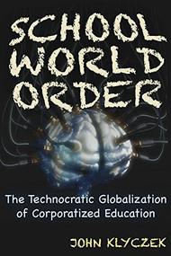 School World Order (The Technocratic Globalization of Corporatized Education) by John Adam Klyczek, 9781634241960