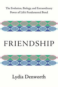 Friendship (The Evolution, Biology, and Extraordinary Power of Life's Fundamental Bond) by Lydia Denworth, 9780393651546