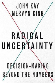 Radical Uncertainty (Decision-Making Beyond the Numbers) by John Kay, Mervyn King, 9781324004776