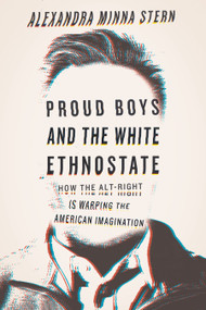 Proud Boys and the White Ethnostate (How the Alt-Right Is Warping the American Imagination) by Alexandra Minna Stern, 9780807063361