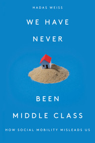 We Have Never Been Middle Class (How Social Mobility Misleads Us) by Hadas Weiss, 9781788733915